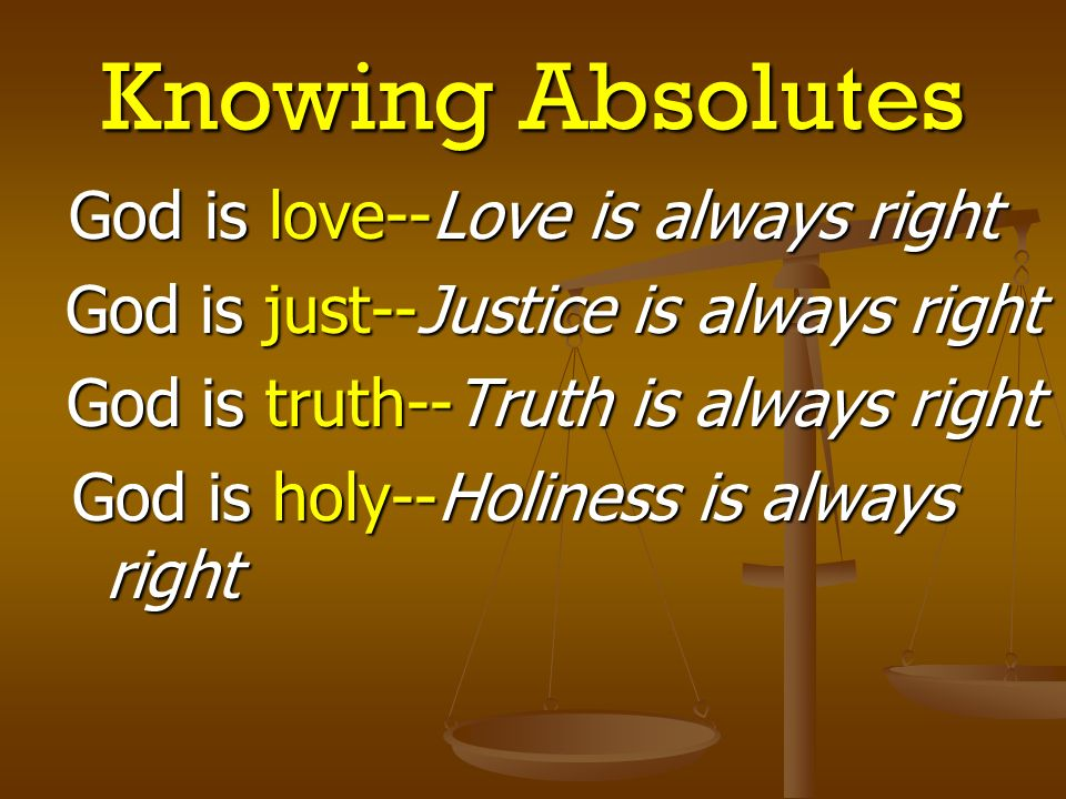 Knowing Absolutes God is love--Love is always right God is just--Justice is always right God is just--Justice is always right God is truth--Truth is a