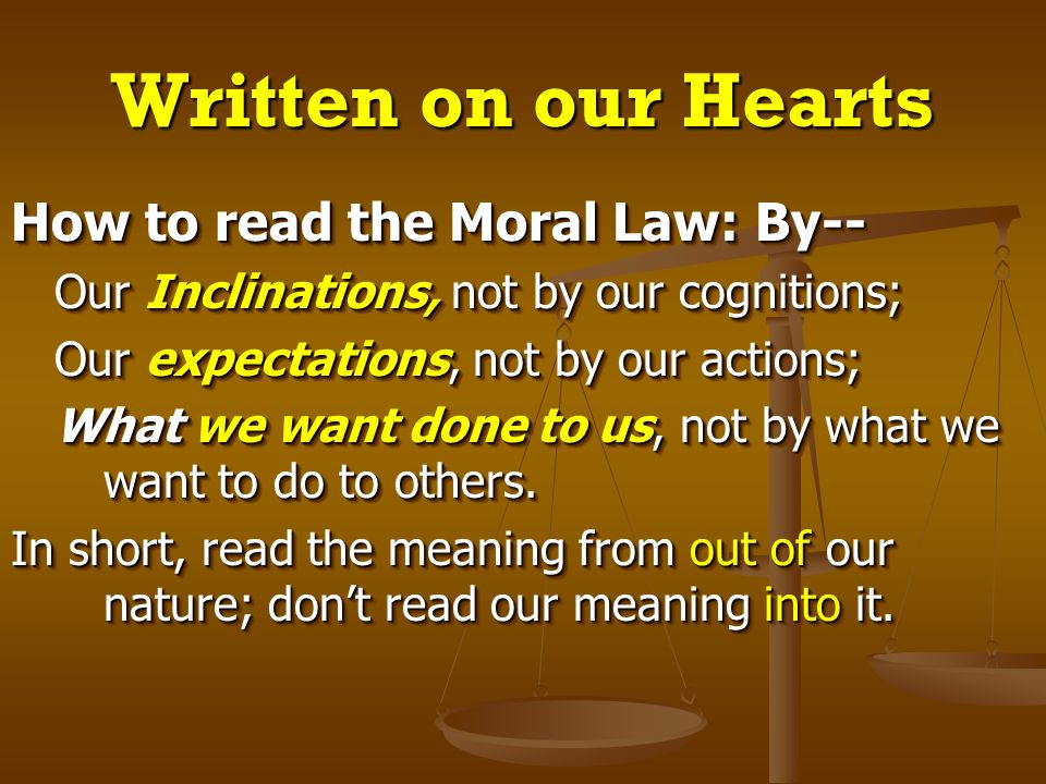 Written on our Hearts How to read the Moral Law: By-- Our Inclinations, not by our cognitions; Our Inclinations, not by our cognitions; Our expectatio
