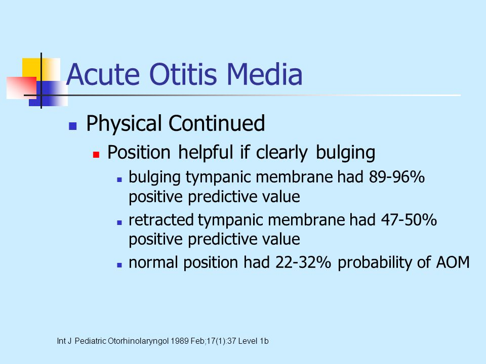 Acute Otitis Media Physical Continued Position helpful if clearly bulging bulging tympanic membrane had 89-96% positive predictive value retracted tym