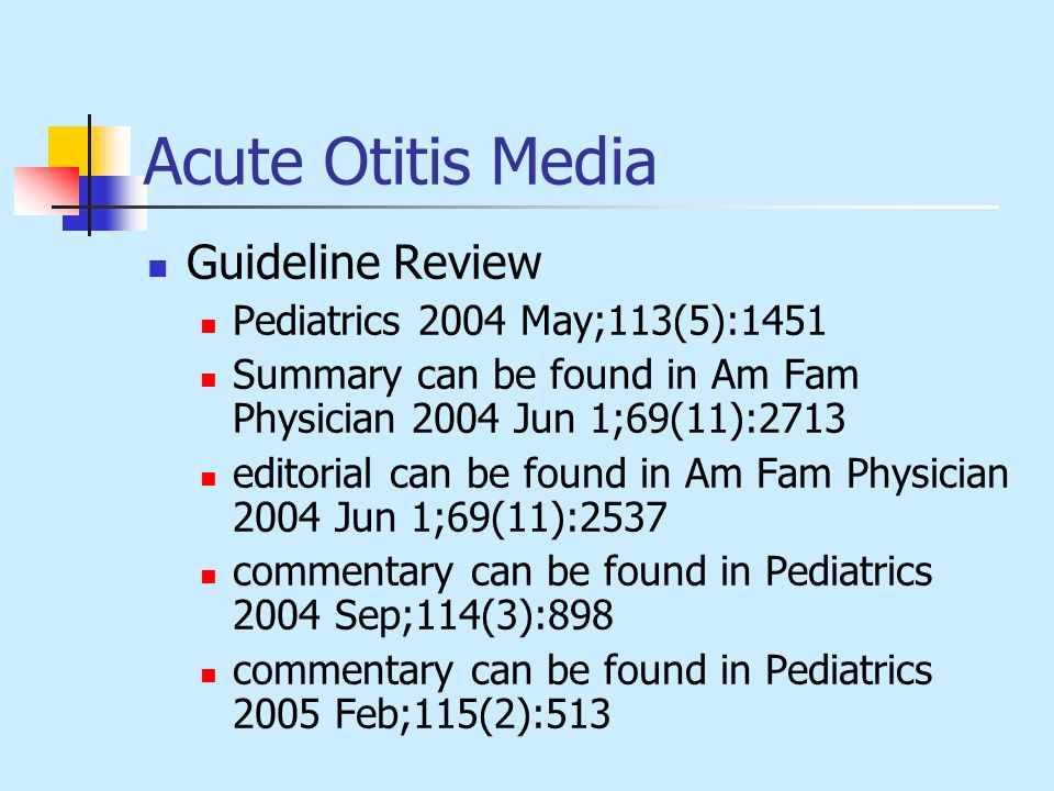 Acute Otitis Media Guideline Review Pediatrics 2004 May;113(5):1451 Summary can be found in Am Fam Physician 2004 Jun 1;69(11):2713 editorial can be f
