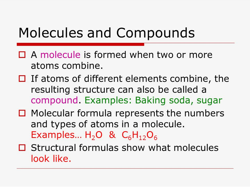 Molecules and Compounds A molecule is formed when two or more atoms combine. If atoms of different elements combine, the resulting structure can also