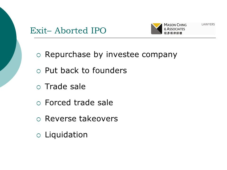 Repurchase by investee company Put back to founders Trade sale Forced trade sale Reverse takeovers Liquidation Exit– Aborted IPO