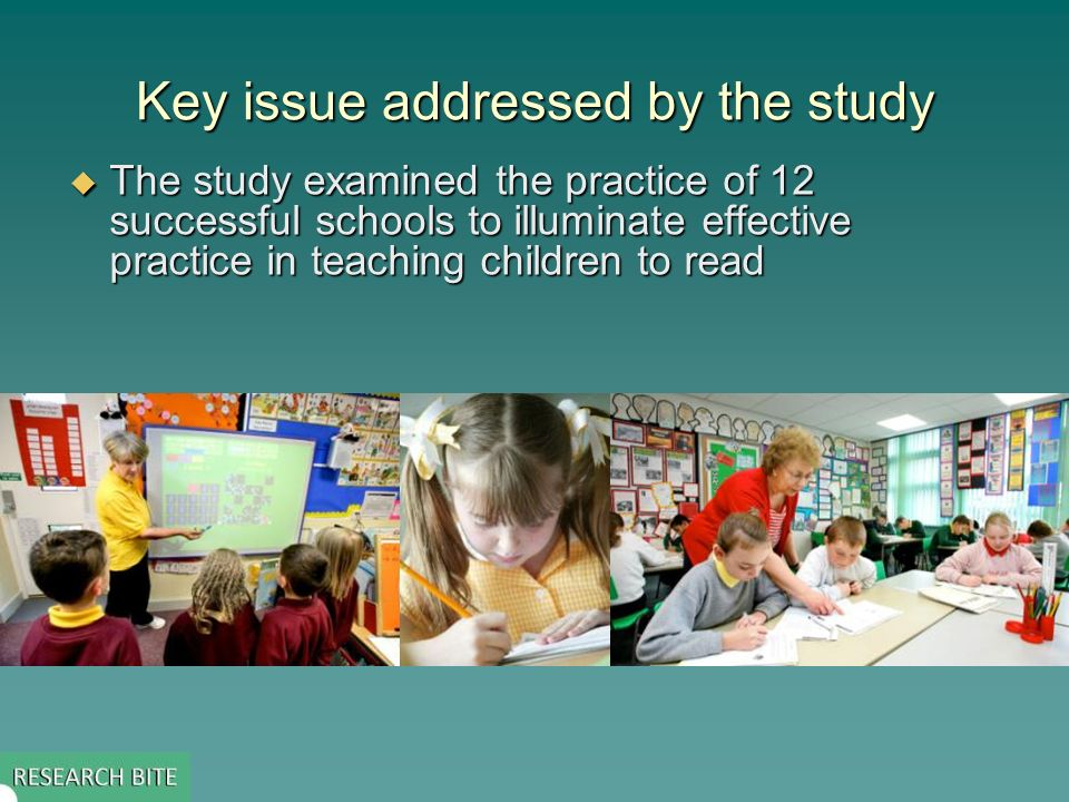 Key issue addressed by the study The study examined the practice of 12 successful schools to illuminate effective practice in teaching children to read The study examined the practice of 12 successful schools to illuminate effective practice in teaching children to read