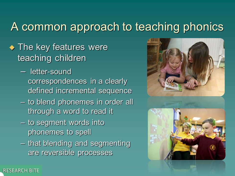 A common approach to teaching phonics The key features were teaching children The key features were teaching children – letter-sound correspondences in a clearly defined incremental sequence –to blend phonemes in order all through a word to read it –to segment words into phonemes to spell –that blending and segmenting are reversible processes