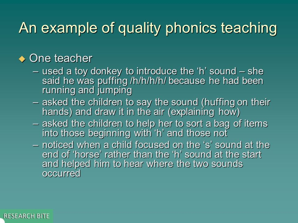 An example of quality phonics teaching One teacher One teacher –used a toy donkey to introduce the h sound – she said he was puffing /h/h/h/h/ because he had been running and jumping –asked the children to say the sound (huffing on their hands) and draw it in the air (explaining how) –asked the children to help her to sort a bag of items into those beginning with h and those not –noticed when a child focused on the s sound at the end of horse rather than the h sound at the start and helped him to hear where the two sounds occurred