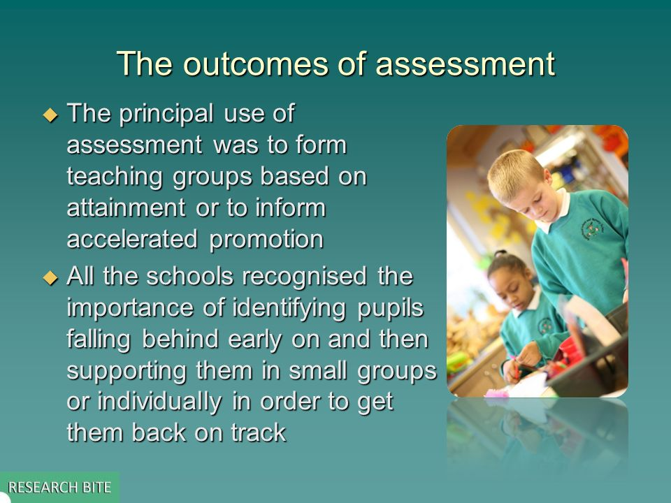 The outcomes of assessment The principal use of assessment was to form teaching groups based on attainment or to inform accelerated promotion The principal use of assessment was to form teaching groups based on attainment or to inform accelerated promotion All the schools recognised the importance of identifying pupils falling behind early on and then supporting them in small groups or individually in order to get them back on track All the schools recognised the importance of identifying pupils falling behind early on and then supporting them in small groups or individually in order to get them back on track