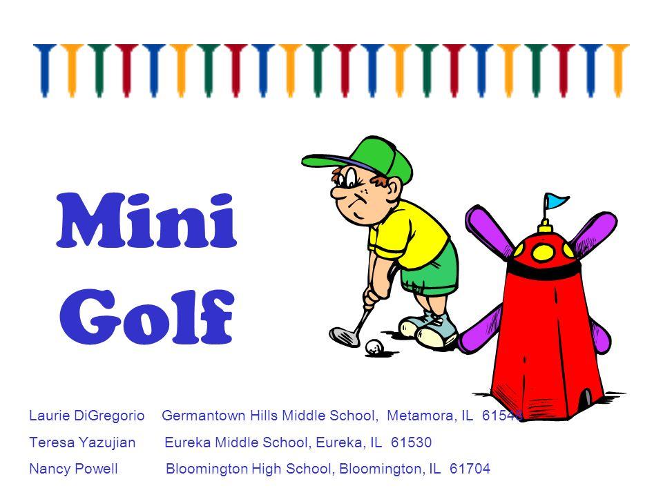 Mini Golf Laurie DiGregorio Germantown Hills Middle School, Metamora, IL 61548 Teresa Yazujian Eureka Middle School, Eureka, IL 61530 Nancy Powell Bloomington High School, Bloomington, IL 61704