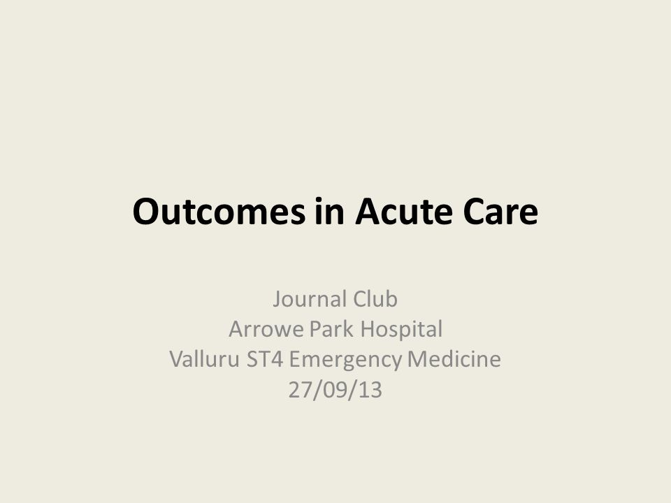 Outcomes in Acute Care Journal Club Arrowe Park Hospital Valluru ST4 Emergency Medicine 27/09/13