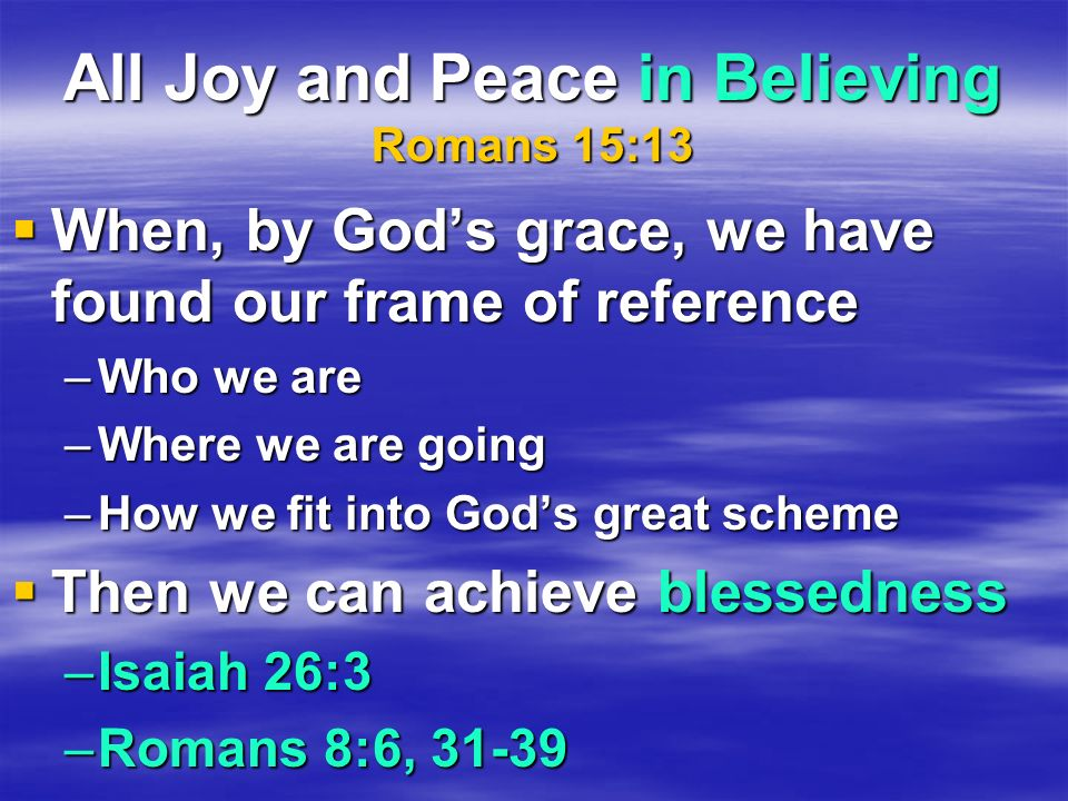 All Joy and Peace in Believing Romans 15:13 When, by Gods grace, we have found our frame of reference When, by Gods grace, we have found our frame of
