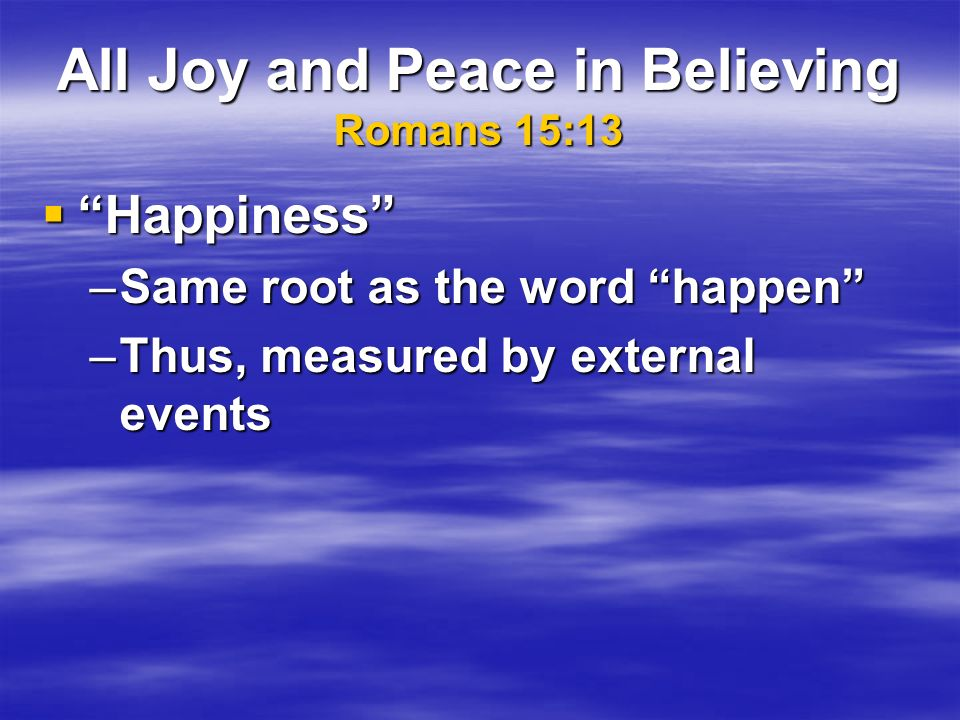 All Joy and Peace in Believing Romans 15:13 Happiness Happiness –Same root as the word happen –Thus, measured by external events