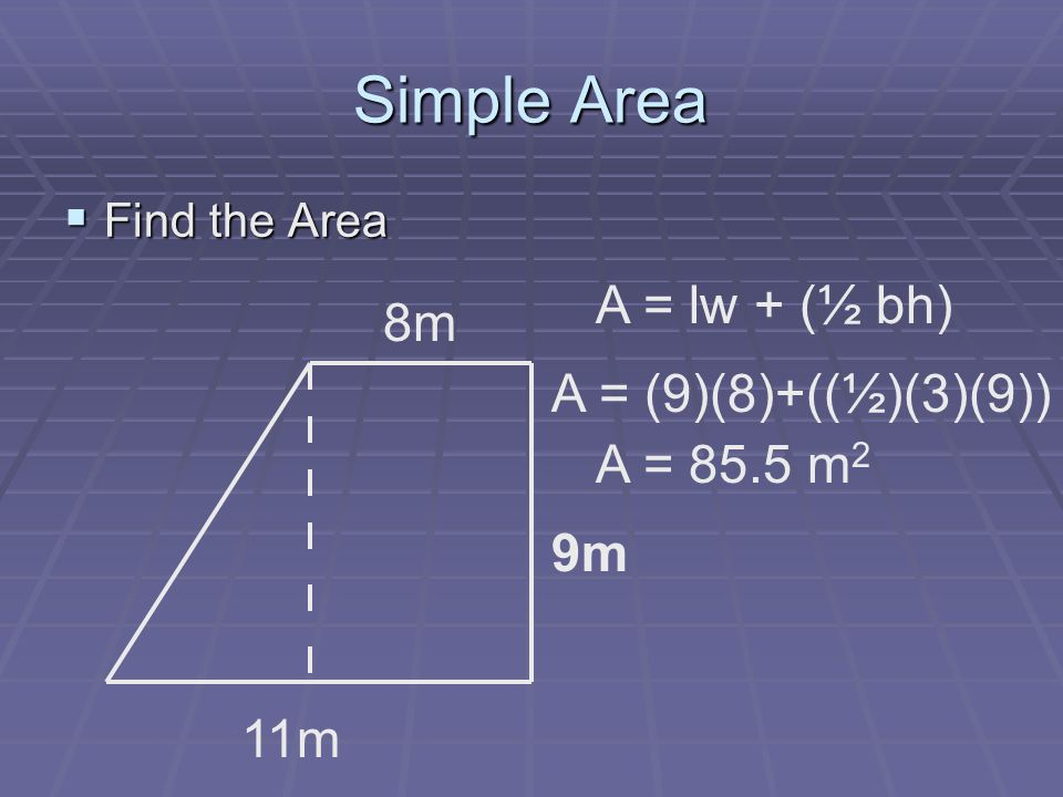 Simple Area Find the Area Find the Area 8m 9m 11m A = lw + (½ bh) A = (9)(8)+((½)(3)(9)) A = 85.5 m 2