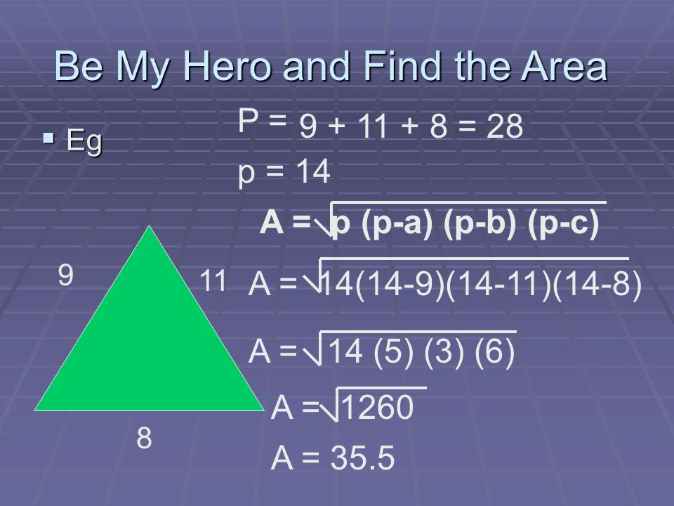 Eg Eg Be My Hero and Find the Area 9 8 11 P = 9 + 11 + 8 = 28 p = 14 A = p (p-a) (p-b) (p-c) A = 14(14-9)(14-11)(14-8) A = 14 (5) (3) (6) A = 1260 A = 35.5