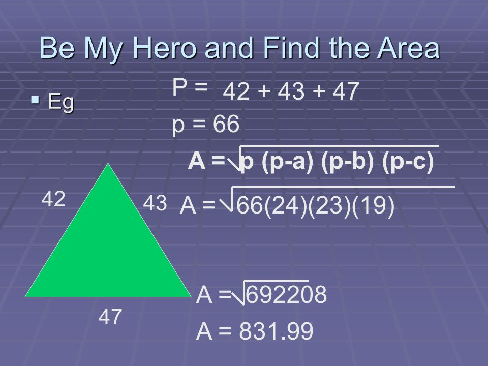 Eg Eg Be My Hero and Find the Area 42 47 43 P = 42 + 43 + 47 p = 66 A = p (p-a) (p-b) (p-c) A = 66(24)(23)(19) A = 692208 A = 831.99