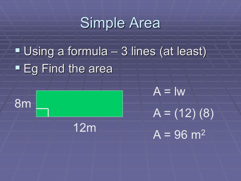 Simple Area Using a formula – 3 lines (at least) Using a formula – 3 lines (at least) Eg Find the area Eg Find the area 8m 12m A = lw A = (12) (8) A = 96 m 2