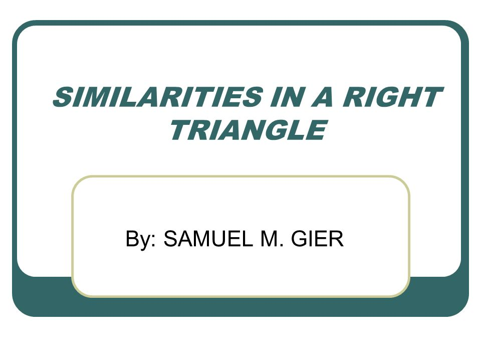 SIMILARITIES IN A RIGHT TRIANGLE By: SAMUEL M. GIER