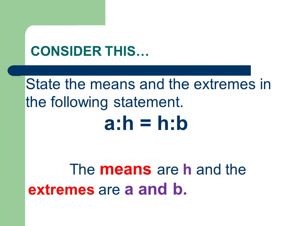 CONSIDER THIS… State the means and the extremes in the following statement. a:h = h:b The means are h and the extremes are a and b.