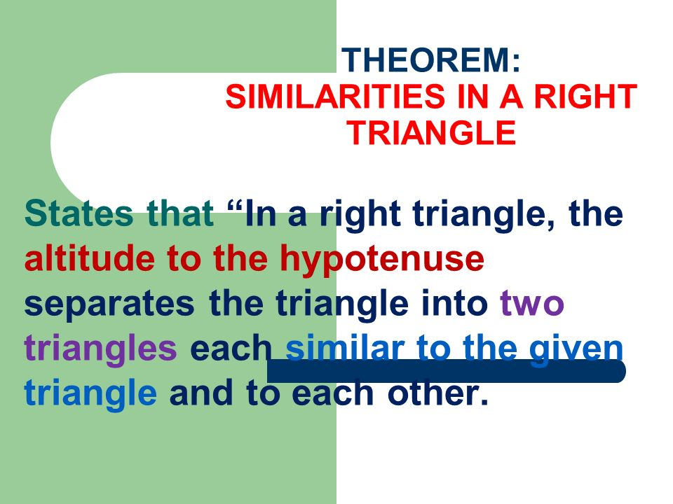 THEOREM: SIMILARITIES IN A RIGHT TRIANGLE States that In a right triangle, the altitude to the hypotenuse separates the triangle into two triangles ea