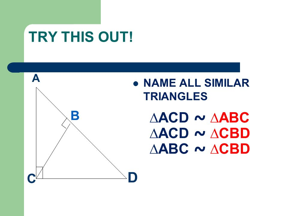 TRY THIS OUT! NAME ALL SIMILAR TRIANGLES A B D C ACD ~ ABC ACD ~ CBD ABC ~ CBD