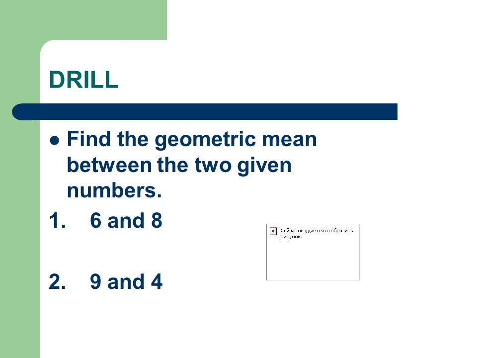 DRILL Find the geometric mean between the two given numbers. 1. 6 and 8 2. 9 and 4
