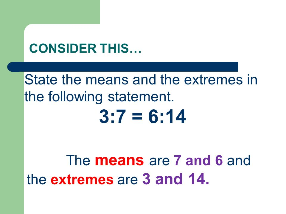 CONSIDER THIS… State the means and the extremes in the following statement. 3:7 = 6:14 The means are 7 and 6 and the extremes are 3 and 14.