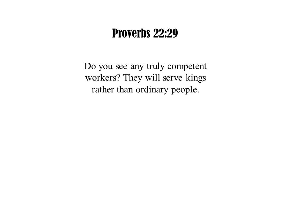 Proverbs 22:29 Do you see any truly competent workers.
