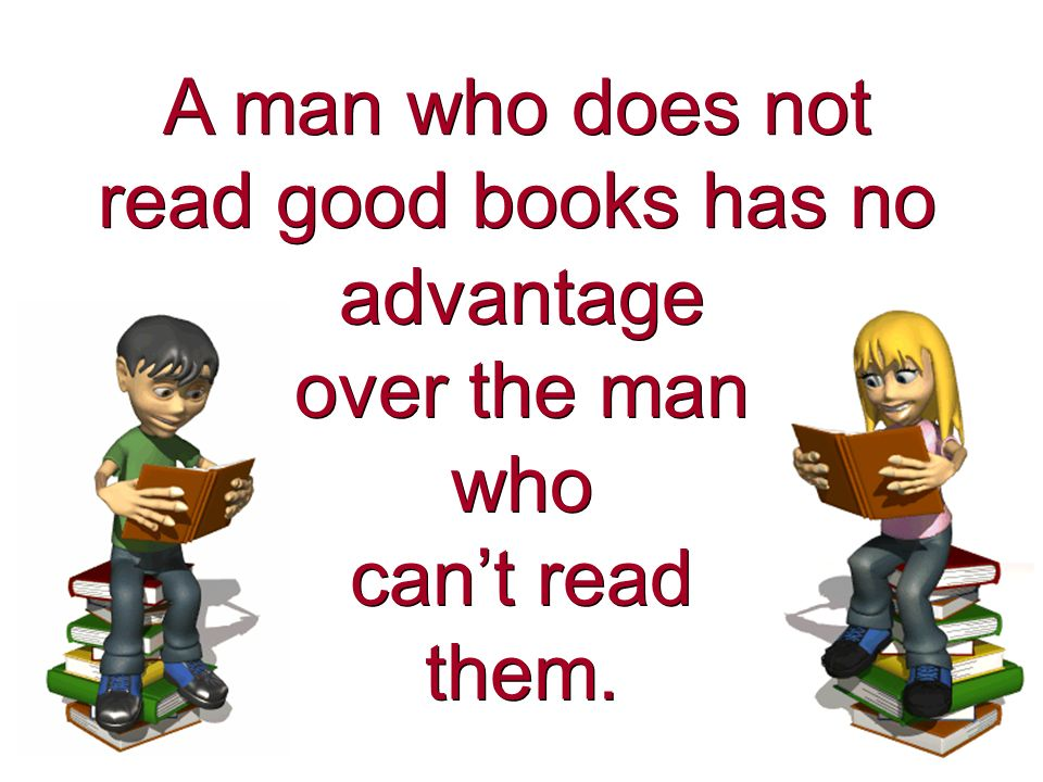 A man who does not read good books has no A man who does not read good books has no advantage over the man who cant read them.