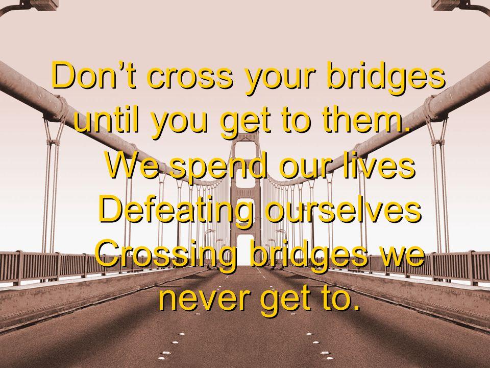 Dont cross your bridges until you get to them. Dont cross your bridges until you get to them.