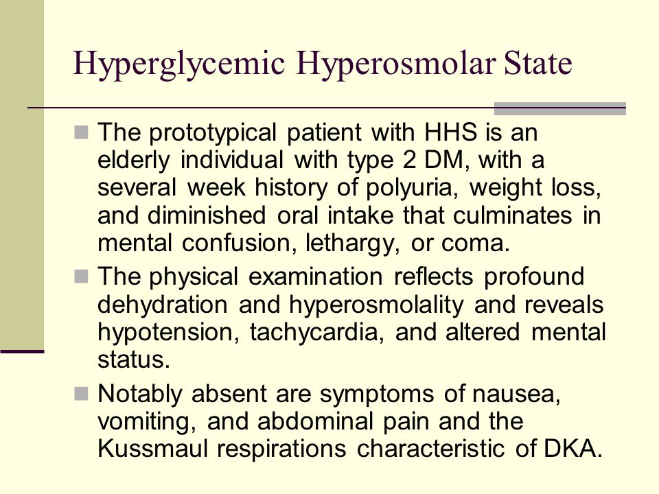Hyperglycemic Hyperosmolar State The prototypical patient with HHS is an elderly individual with type 2 DM, with a several week history of polyuria, w