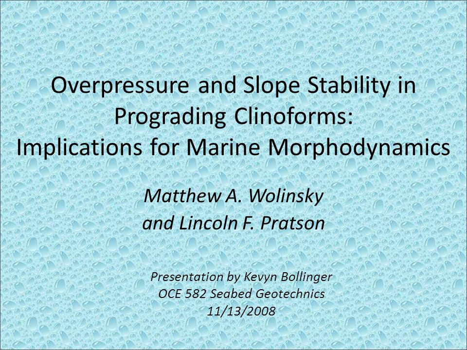 Overpressure and Slope Stability in Prograding Clinoforms: Implications for Marine Morphodynamics Matthew A. Wolinsky and Lincoln F. Pratson Presentat