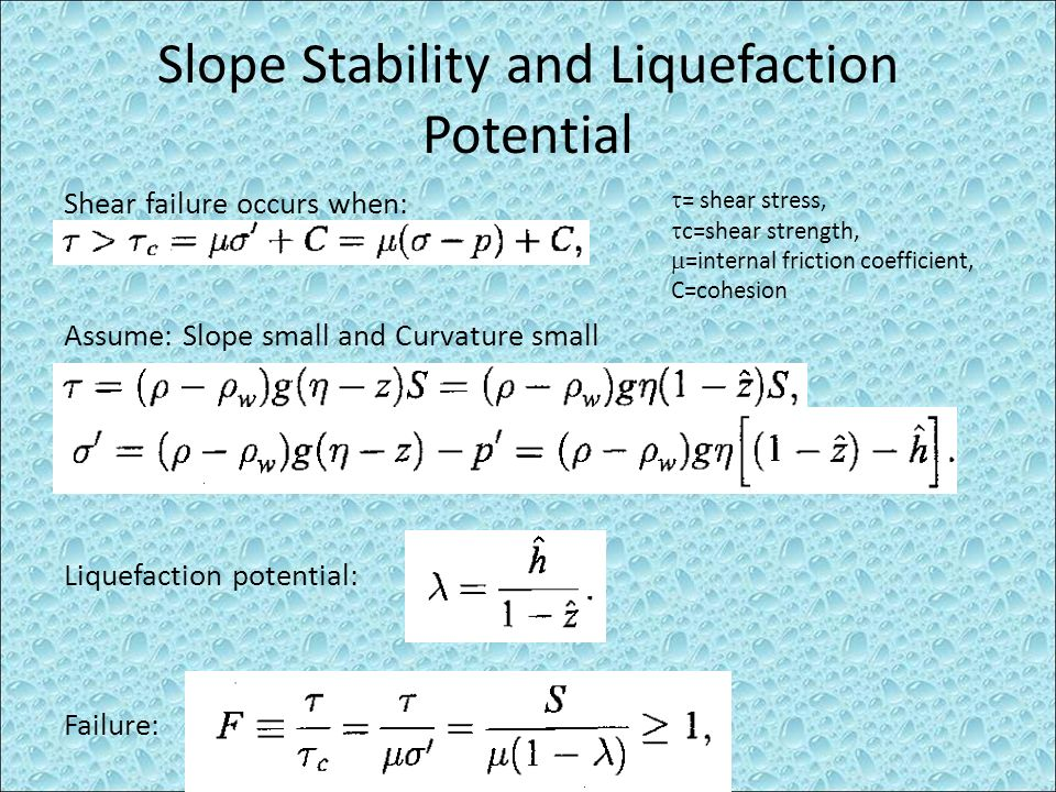 Slope Stability and Liquefaction Potential Shear failure occurs when: = shear stress, c=shear strength, =internal friction coefficient, C=cohesion Liq
