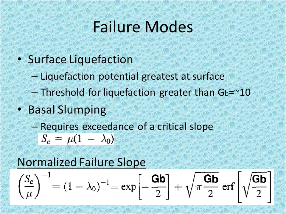 Failure Modes Surface Liquefaction – Liquefaction potential greatest at surface – Threshold for liquefaction greater than G b =~10 Basal Slumping – Re