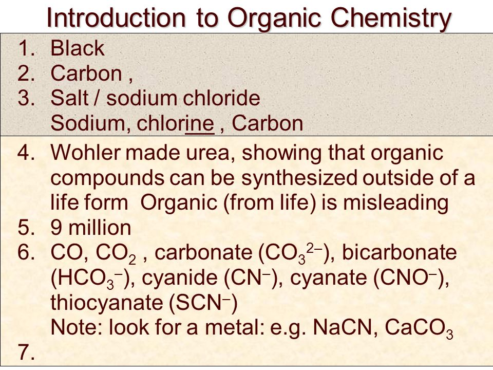 Introduction to Organic Chemistry Introduction to Organic Chemistry 1.Black 2.Carbon, 3.Salt / sodium chloride Sodium, chlorine, Carbon 4.Wohler made urea, showing that organic compounds can be synthesized outside of a life form Organic (from life) is misleading 5.9 million 6.CO, CO 2, carbonate (CO 3 2– ), bicarbonate (HCO 3 – ), cyanide (CN – ), cyanate (CNO – ), thiocyanate (SCN – ) Note: look for a metal: e.g.