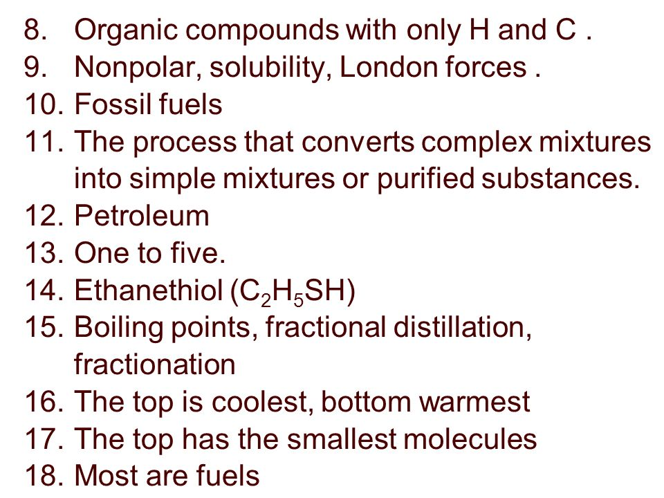 8.Organic compounds with only H and C. 9.Nonpolar, solubility, London forces.