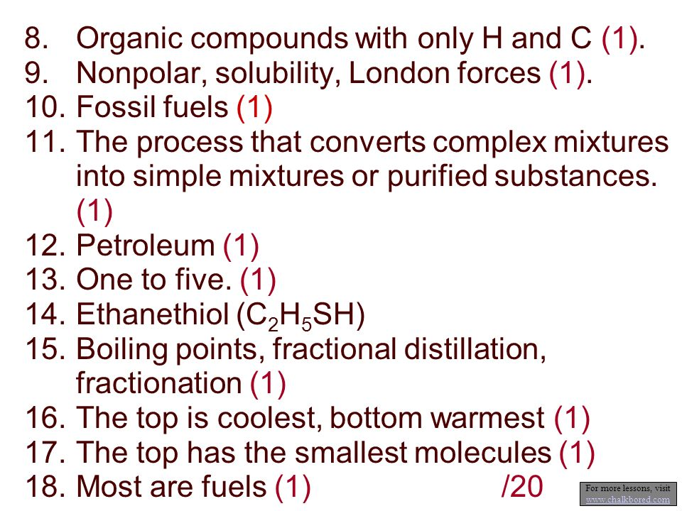8.Organic compounds with only H and C (1). 9.Nonpolar, solubility, London forces (1). 10.Fossil fuels (1) 11.The process that converts complex mixture