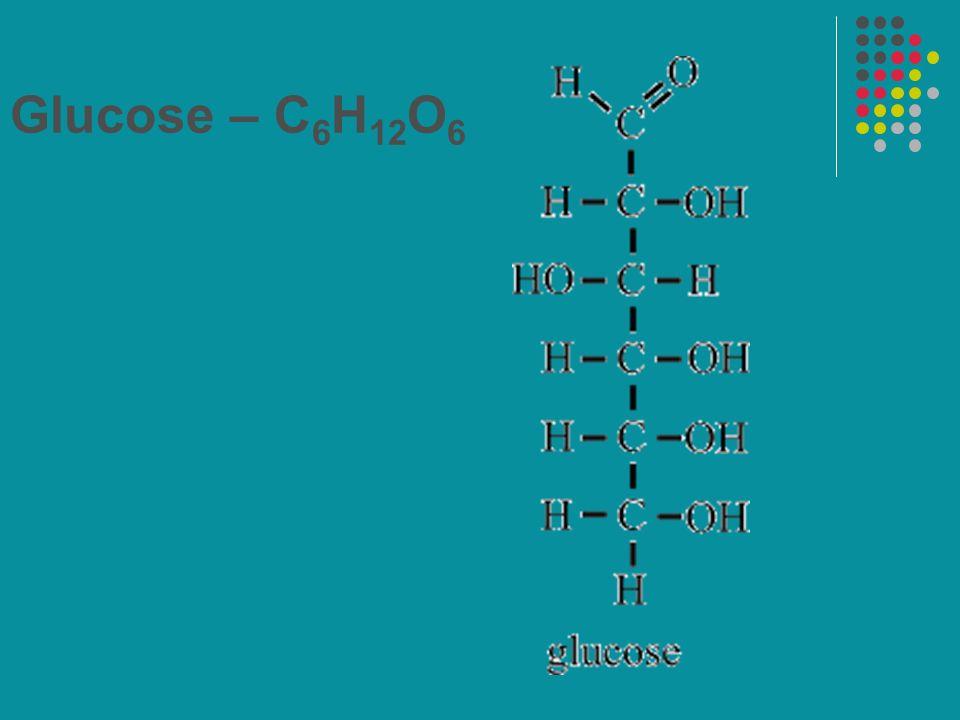 Glucose – C 6 H 12 O 6