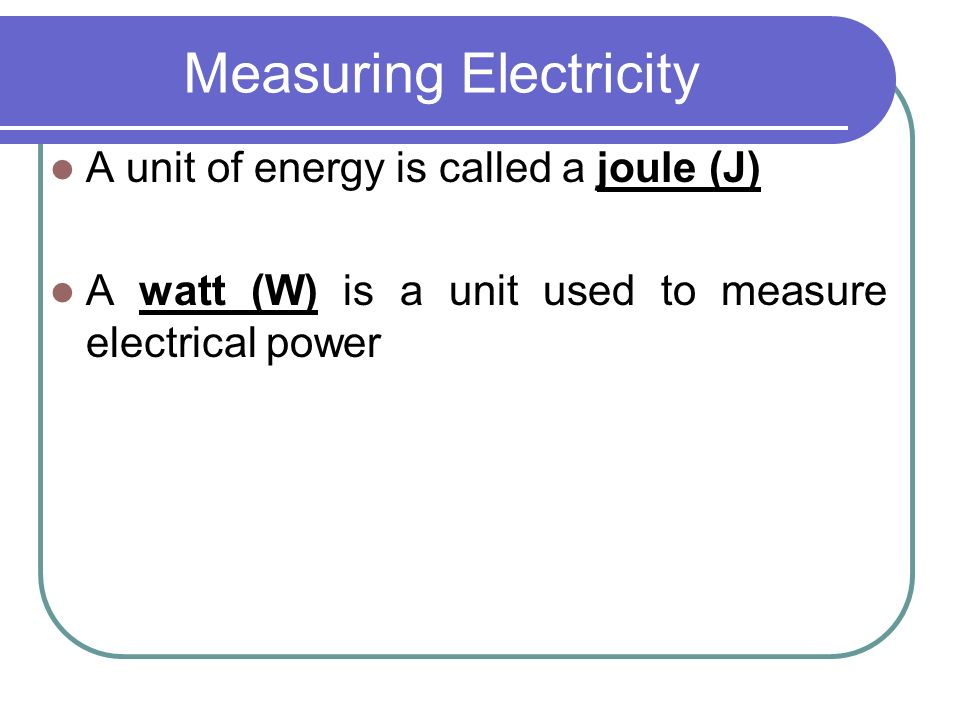 Measuring Electricity A unit of energy is called a joule (J) A watt (W) is a unit used to measure electrical power