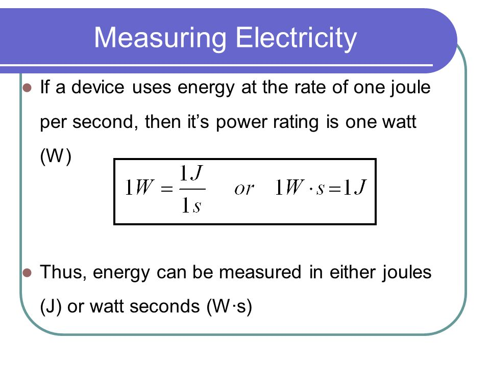 Measuring Electricity If a device uses energy at the rate of one joule per second, then its power rating is one watt (W) Thus, energy can be measured