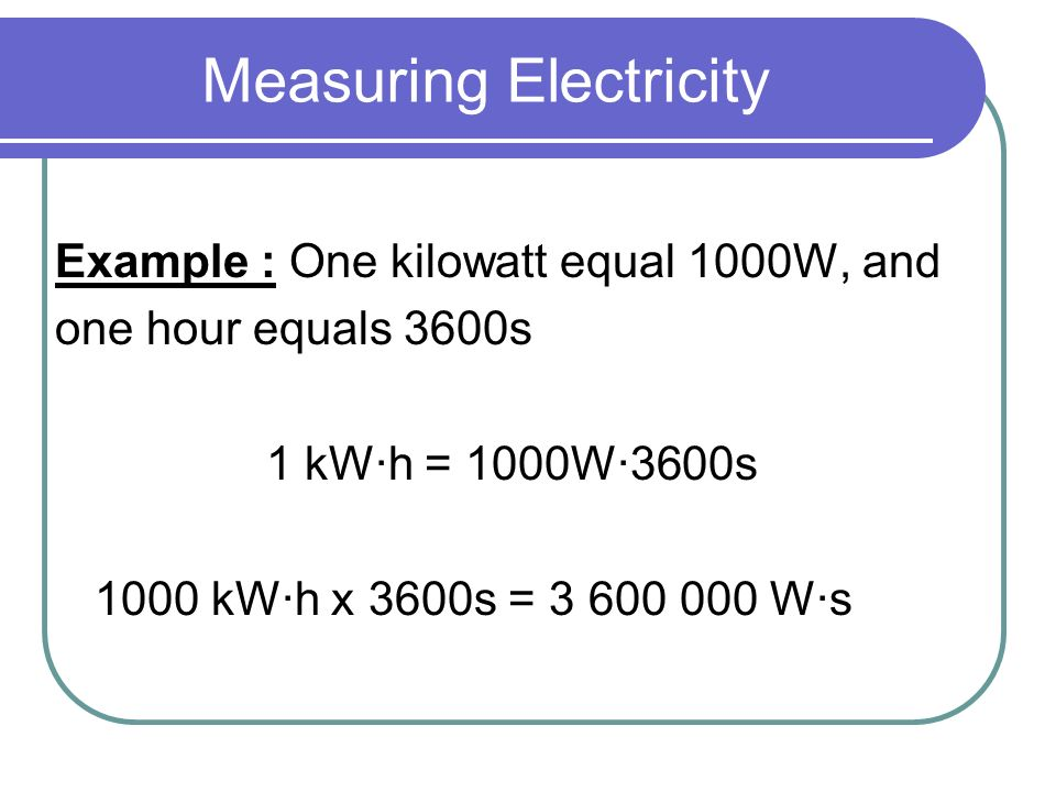 Measuring Electricity Example : One kilowatt equal 1000W, and one hour equals 3600s 1 kWh = 1000W3600s 1000 kWh x 3600s = 3 600 000 Ws