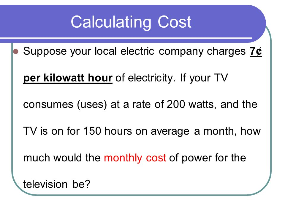 Calculating Cost Suppose your local electric company charges 7¢ per kilowatt hour of electricity. If your TV consumes (uses) at a rate of 200 watts, a