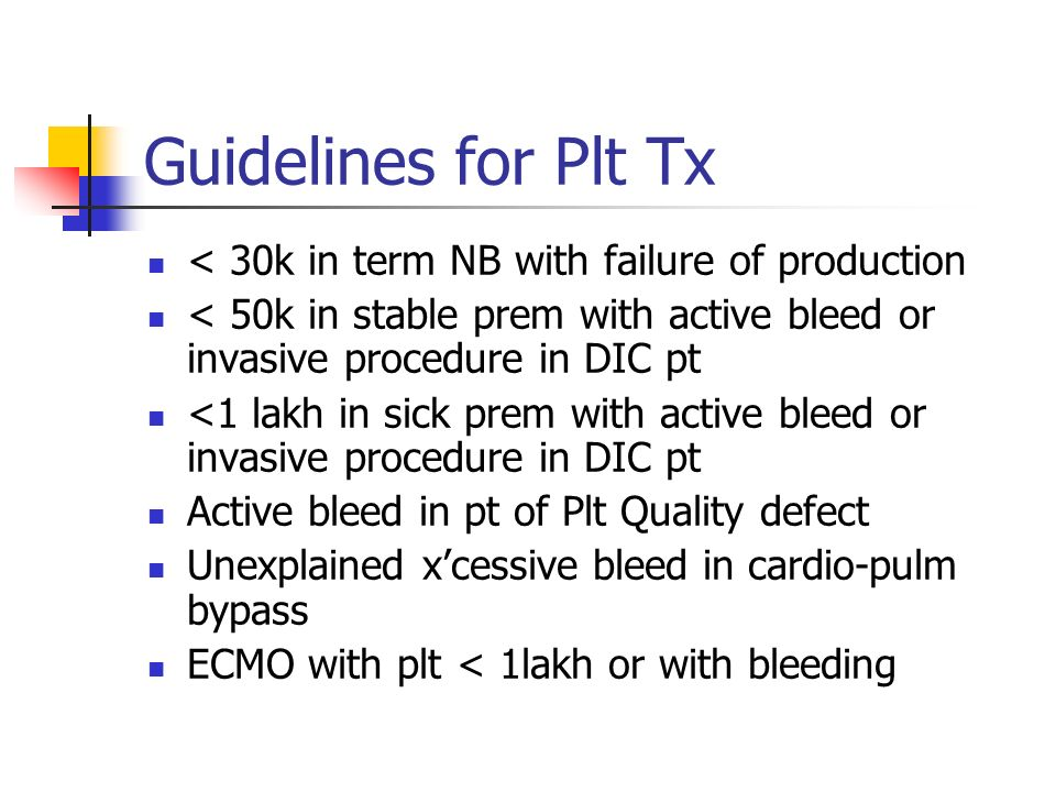 Guidelines for Plt Tx < 30k in term NB with failure of production < 50k in stable prem with active bleed or invasive procedure in DIC pt <1 lakh in sick prem with active bleed or invasive procedure in DIC pt Active bleed in pt of Plt Quality defect Unexplained xcessive bleed in cardio-pulm bypass ECMO with plt < 1lakh or with bleeding
