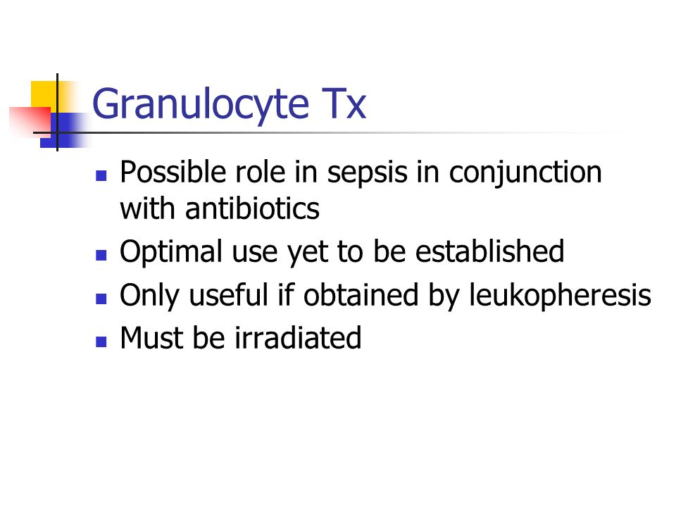 Granulocyte Tx Possible role in sepsis in conjunction with antibiotics Optimal use yet to be established Only useful if obtained by leukopheresis Must