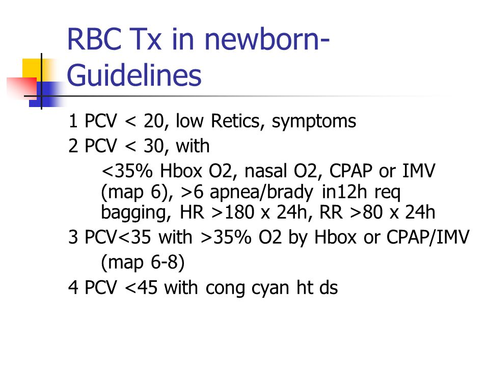 RBC Tx in newborn- Guidelines 1 PCV < 20, low Retics, symptoms 2 PCV < 30, with 6 apnea/brady in12h req bagging, HR >180 x 24h, RR >80 x 24h 3 PCV 35%