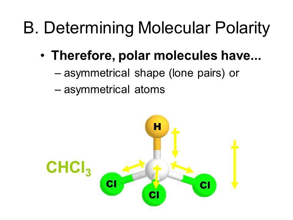 CHCl 3 H Cl B. Determining Molecular Polarity Therefore, polar molecules have... –asymmetrical shape (lone pairs) or –asymmetrical atoms net dipole mo