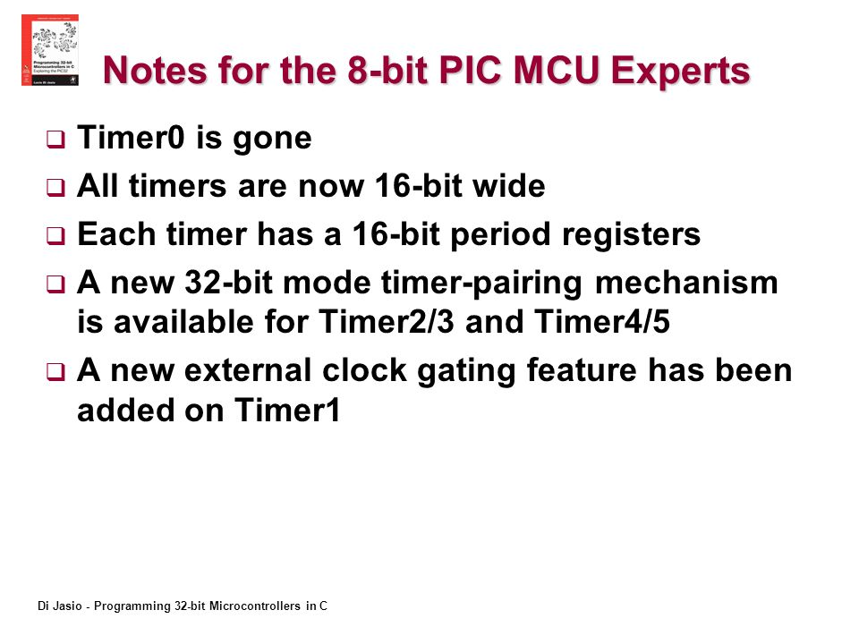Di Jasio - Programming 32-bit Microcontrollers in C Notes for the 8-bit PIC MCU Experts Timer0 is gone All timers are now 16-bit wide Each timer has a 16-bit period registers A new 32-bit mode timer-pairing mechanism is available for Timer2/3 and Timer4/5 A new external clock gating feature has been added on Timer1