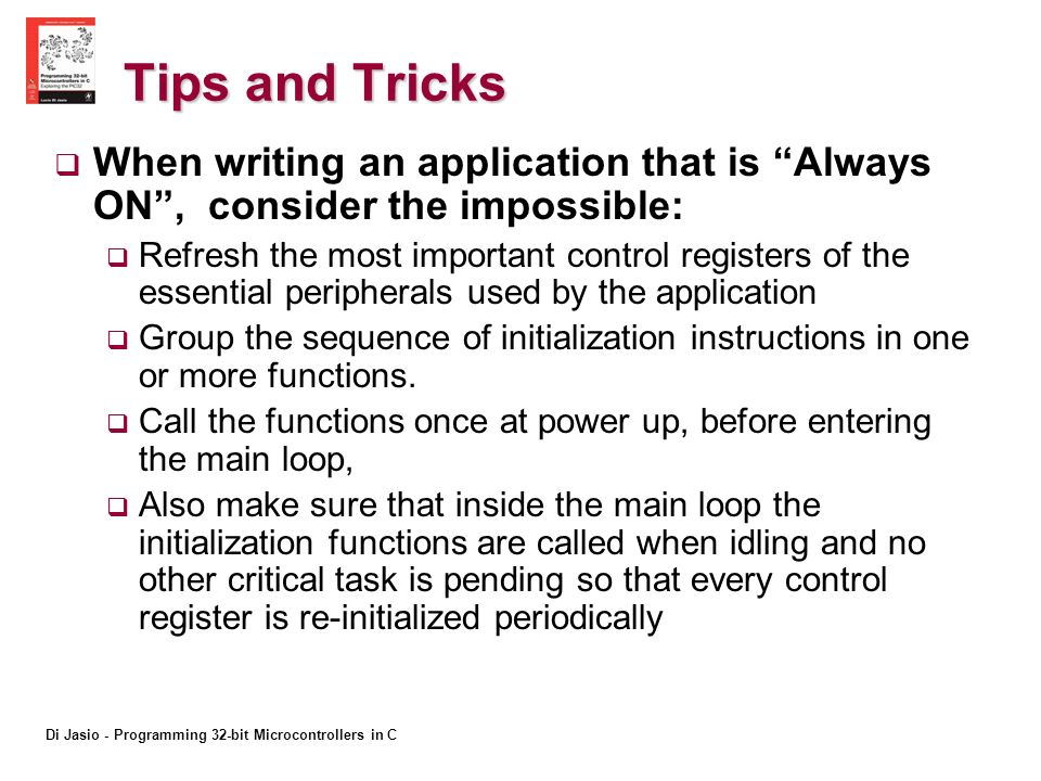 Di Jasio - Programming 32-bit Microcontrollers in C Tips and Tricks When writing an application that is Always ON, consider the impossible: Refresh the most important control registers of the essential peripherals used by the application Group the sequence of initialization instructions in one or more functions.