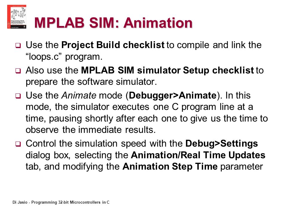 Di Jasio - Programming 32-bit Microcontrollers in C MPLAB SIM: Animation Use the Project Build checklist to compile and link the loops.c program.
