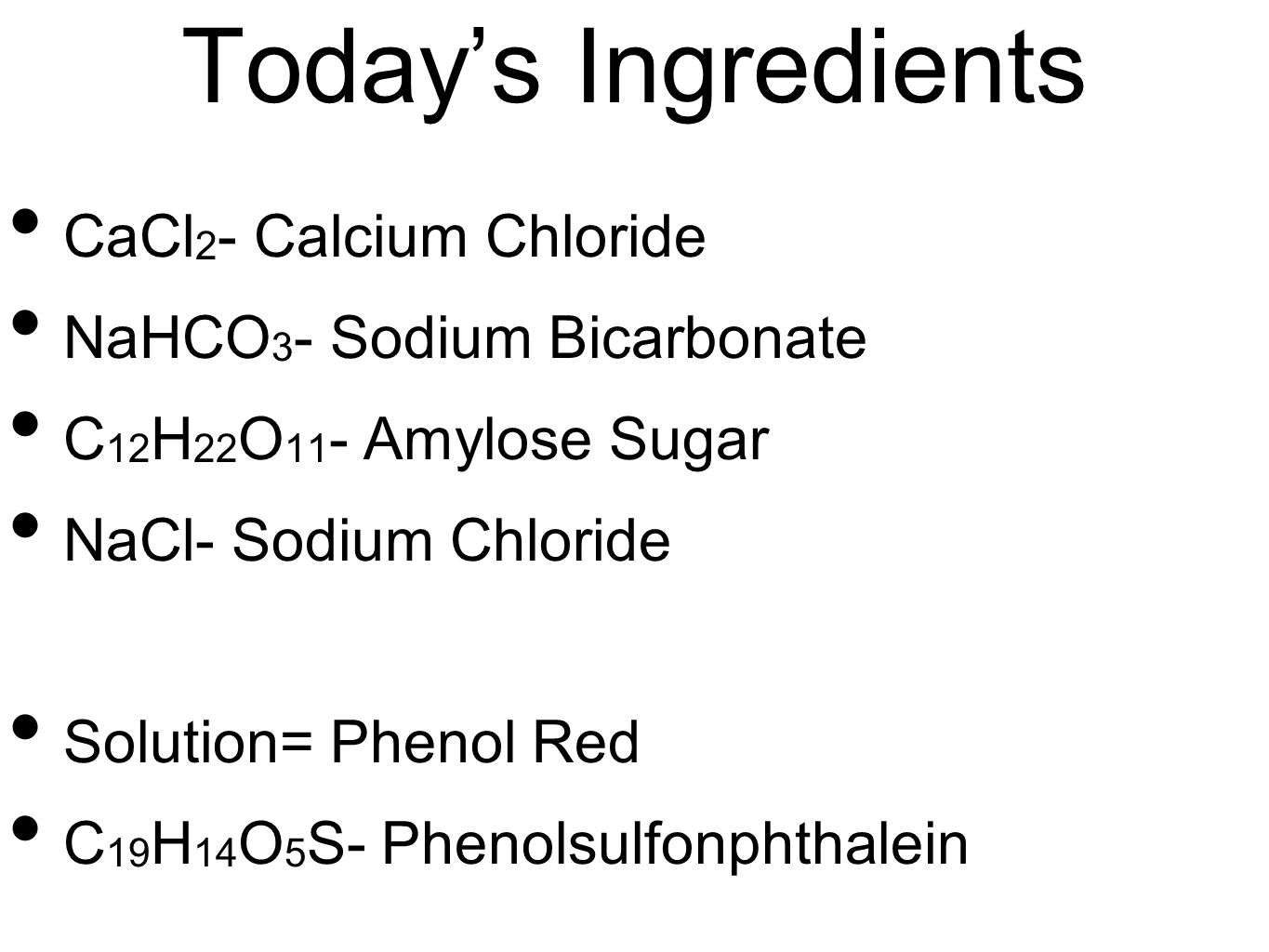 Todays Ingredients CaCl 2 - Calcium Chloride NaHCO 3 - Sodium Bicarbonate C 12 H 22 O 11 - Amylose Sugar NaCl- Sodium Chloride Solution= Phenol Red C 19 H 14 O 5 S- Phenolsulfonphthalein