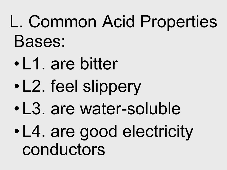 L. Common Acid Properties Bases: L1. are bitter L2. feel slippery L3. are water-soluble L4. are good electricity conductors