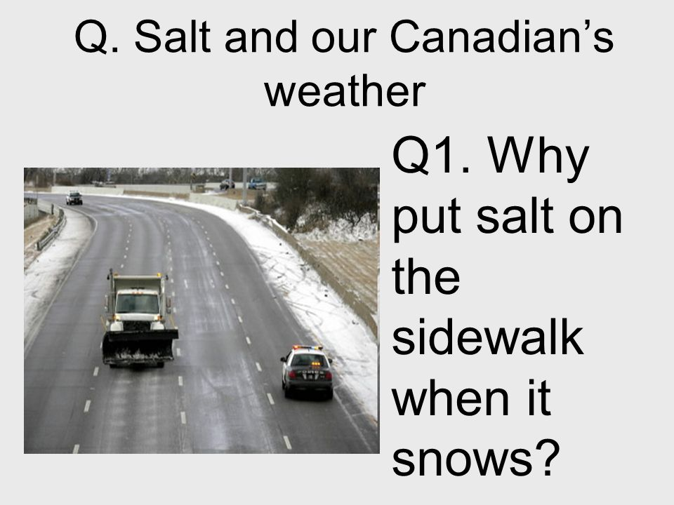 Q. Salt and our Canadians weather Q1. Why put salt on the sidewalk when it snows?