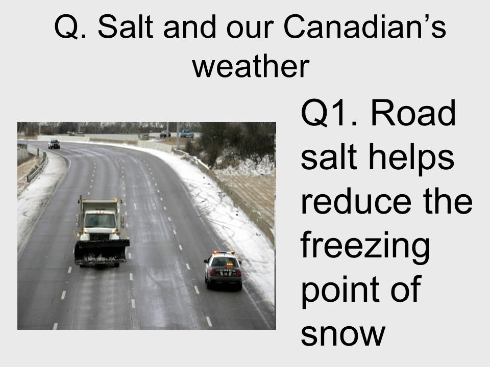 Q. Salt and our Canadians weather Q1. Road salt helps reduce the freezing point of snow